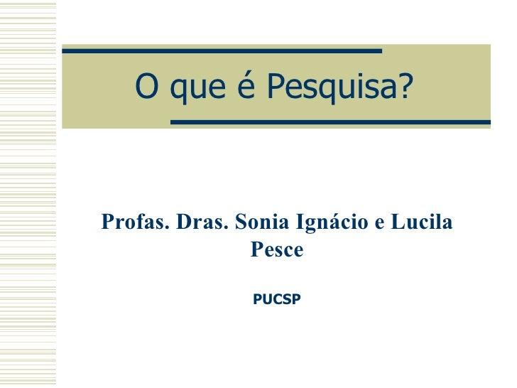 O que é Pesquisa? Profas. Dras. Sonia Ignácio e Lucila Pesce PUCSP