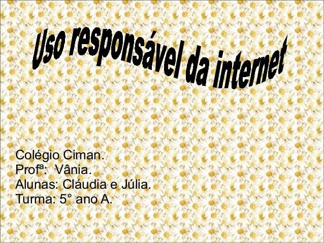 Colégio Ciman. Profª: Vânia. Alunas: Cláudia e Júlia. Turma: 5° ano A.