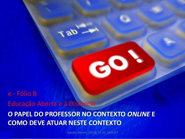 O PAPEL DO PROFESSOR NO CONTEXTO ONLINE E COMO DEVE ATUAR NESTE CONTEXTO e - Fólio B Educação Aberta e á Distância Cláudia...