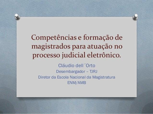 Competências e formação de magistrados para atuação no processo judicial eletrônico. Cláudio dell´Orto Desembargador – TJR...
