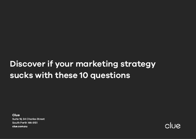 Discover if your marketing strategy sucks with these 10 questions Clue Suite 18, 34 Charles Street South Perth WA 6151 clu...