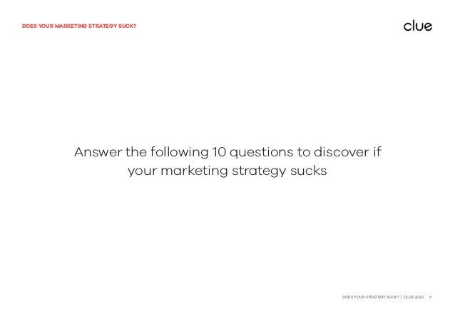 DOES YOUR STRATEGY SUCK? | CLUE 2020 3 DOES YOUR MARKETING STRATEGY SUCK? Answer the following 10 questions to discover if...