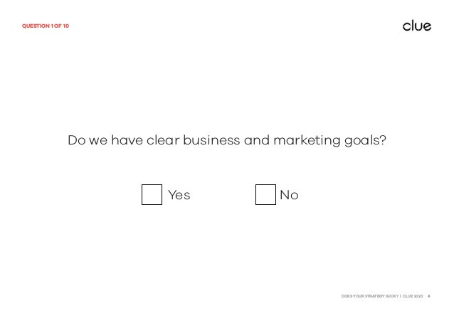 DOES YOUR STRATEGY SUCK? | CLUE 2020 4 QUESTION 1 OF 10 Do we have clear business and marketing goals? Yes No