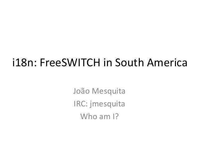 i18n: FreeSWITCH in South America João Mesquita IRC: jmesquita Who am I?