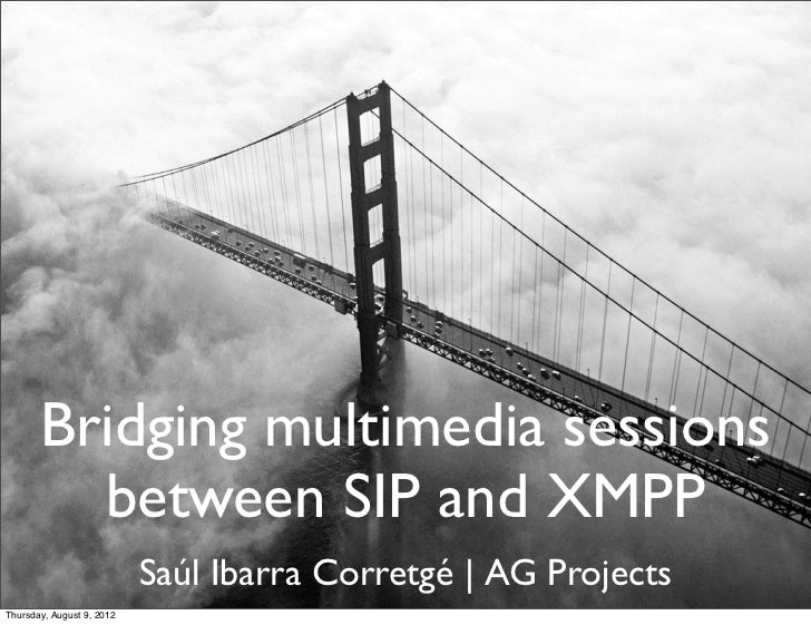 Bridging multimedia sessions         between SIP and XMPP                           Saúl Ibarra Corretgé | AG ProjectsThur...