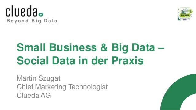 B e y o n d B i g D a t a Small Business & Big Data – Social Data in der Praxis Martin Szugat Chief Marketing Technologist...