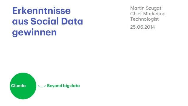 Erkenntnisse aus Social Data gewinnen Martin Szugat Chief Marketing Technologist 25.06.2014