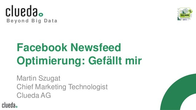 B e y o n d B i g D a t a Facebook Newsfeed Optimierung: Gefällt mir Martin Szugat Chief Marketing Technologist Clueda AG