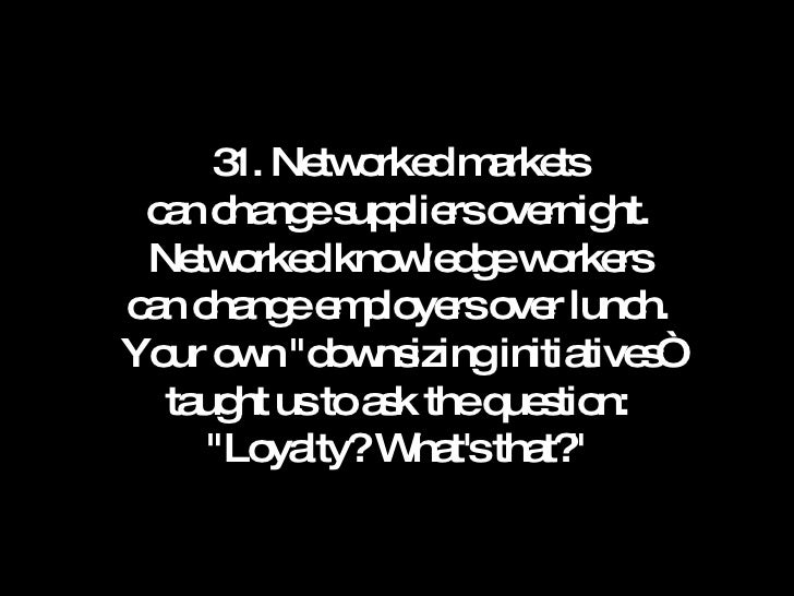 31. Networked markets can change suppliers overnight. Networked knowledge workers can change employers over lunch. Your ow...