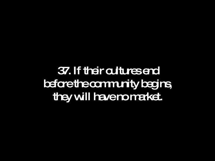 37. If their cultures end before the community begins, they will have no market.