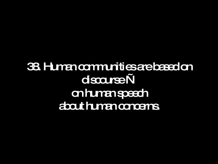 38. Human communities are based on discourse — on human speech about human concerns.