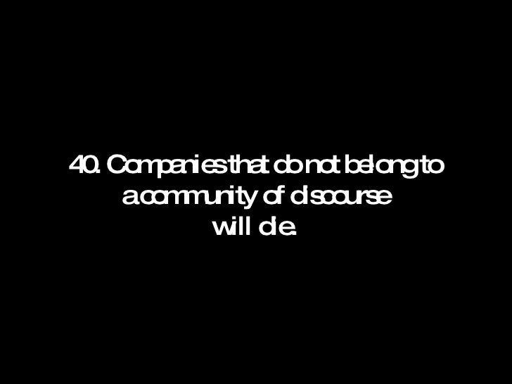 40. Companies that do not belong to a community of discourse will die.