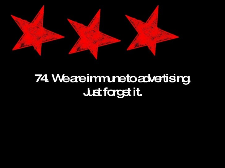 74. We are immune to advertising. Just forget it.