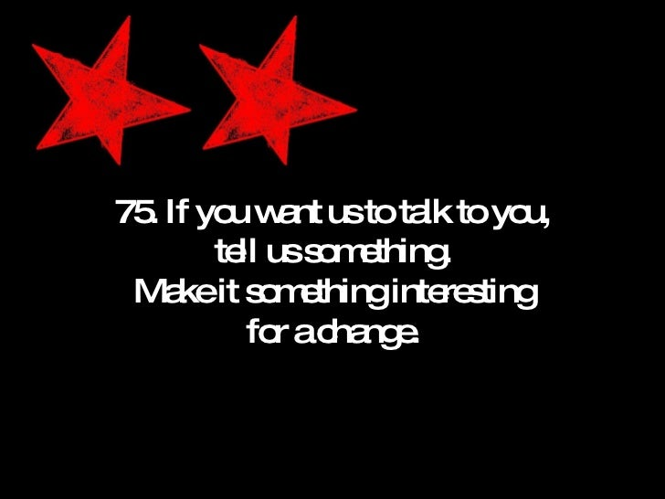 75. If you want us to talk to you, tell us something. Make it something interesting for a change.
