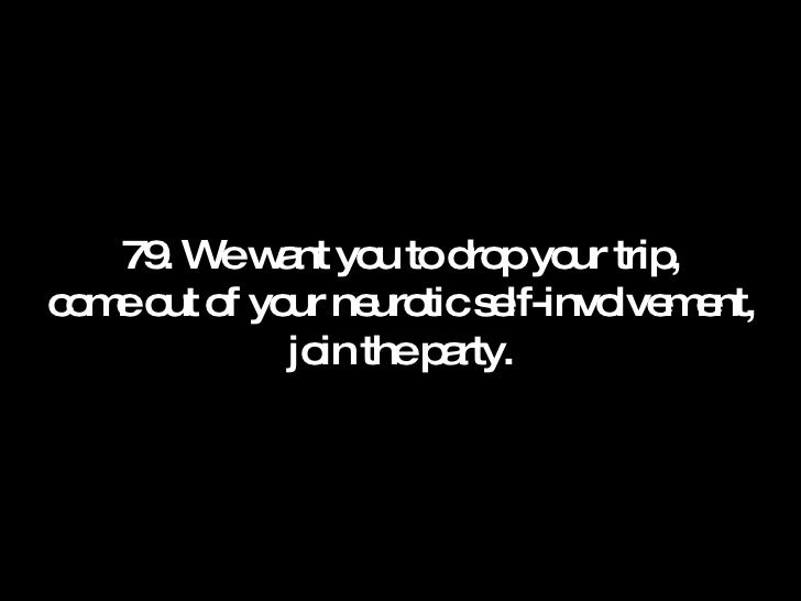 79. We want you to drop your trip, come out of your neurotic self-involvement, join the party.