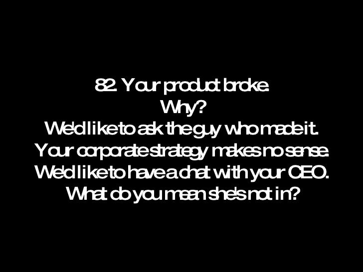 82. Your product broke. Why? We'd like to ask the guy who made it. Your corporate strategy makes no sense. We'd like to ha...