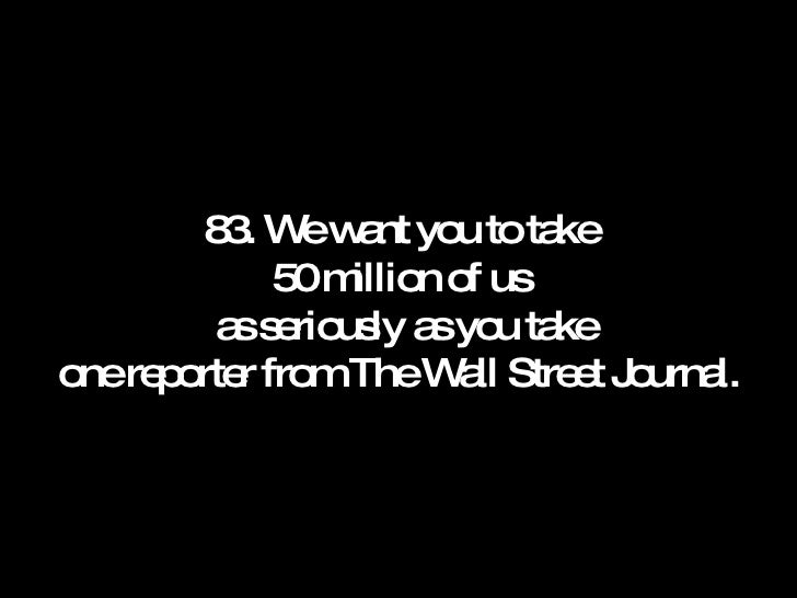 83. We want you to take 50 million of us  as seriously as you take one reporter from The Wall Street Journal.