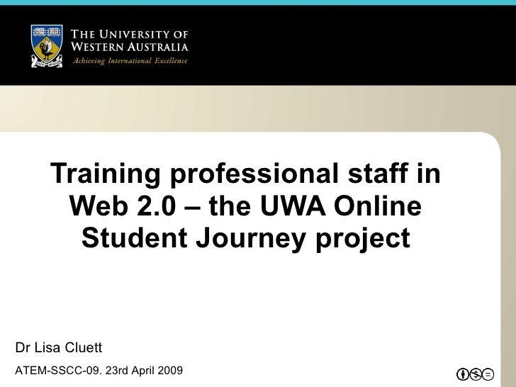Training professional staff in Web 2.0 – the UWA Online Student Journey project Dr Lisa Cluett ATEM-SSCC-09. 23rd April 2009
