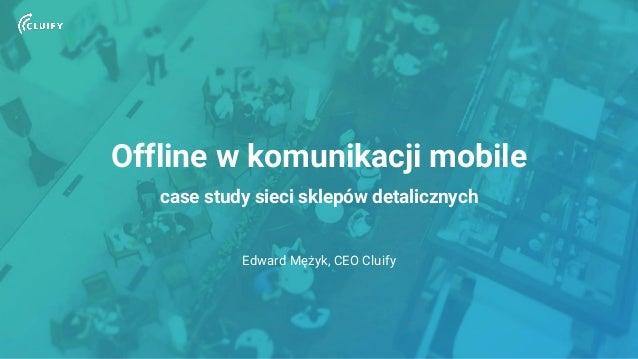 Offline w komunikacji mobile case study sieci sklepów detalicznych Edward Mężyk, CEO Cluify