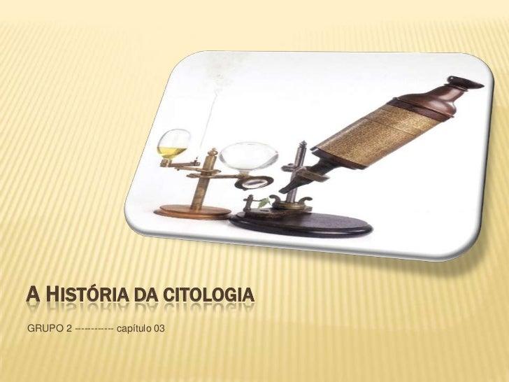 A HISTÓRIA DA CITOLOGIAGRUPO 2 ------------ capítulo 03