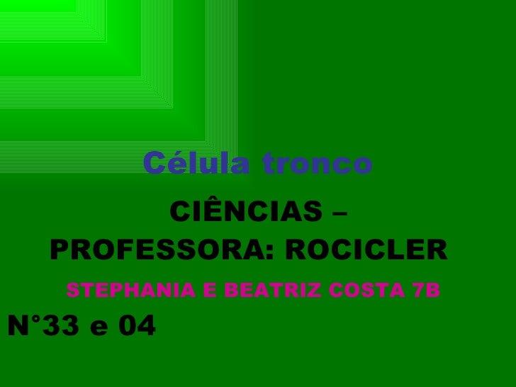 Célula tronco CIÊNCIAS – PROFESSORA: ROCICLER  STEPHANIA E BEATRIZ COSTA 7B   N°33 e 04