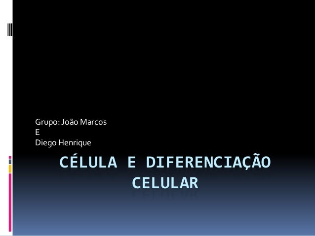 Grupo: João MarcosEDiego Henrique      CÉLULA E DIFERENCIAÇÃO              CELULAR