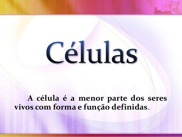 A célula é a menor parte dos seres vivos com forma e função definidas.