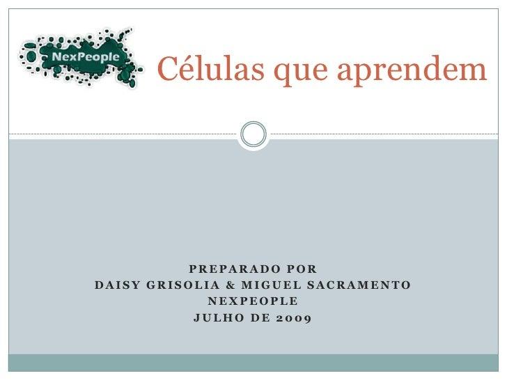 Células que aprendem<br />Preparado por<br />Daisy Grisolia & Miguel Sacramento<br />Nexpeople<br />Julho de 2009<br />