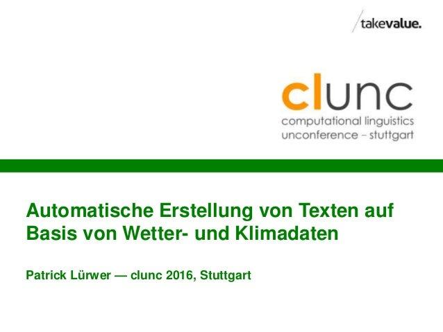 Automatische Erstellung von Texten auf Basis von Wetter- und Klimadaten Patrick Lürwer — clunc 2016, Stuttgart