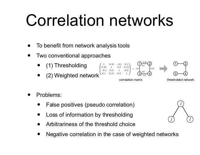 Correlation networks • To benefit from network analysis tools • Two conventional approaches • (1) Thresholding • (2) Weigh...