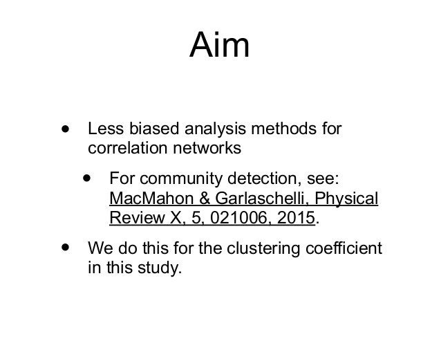 Aim • Less biased analysis methods for correlation networks • For community detection, see: MacMahon & Garlaschelli, Physi...