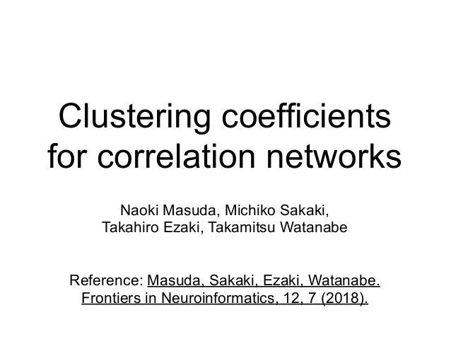 Clustering coefficients for correlation networks Naoki Masuda, Michiko Sakaki, Takahiro Ezaki, Takamitsu Watanabe Referenc...