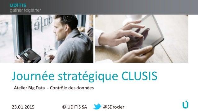 Journée stratégique CLUSIS 23.01.2015 © UDITIS SA @SDroxler Atelier Big Data - Contrôle des données