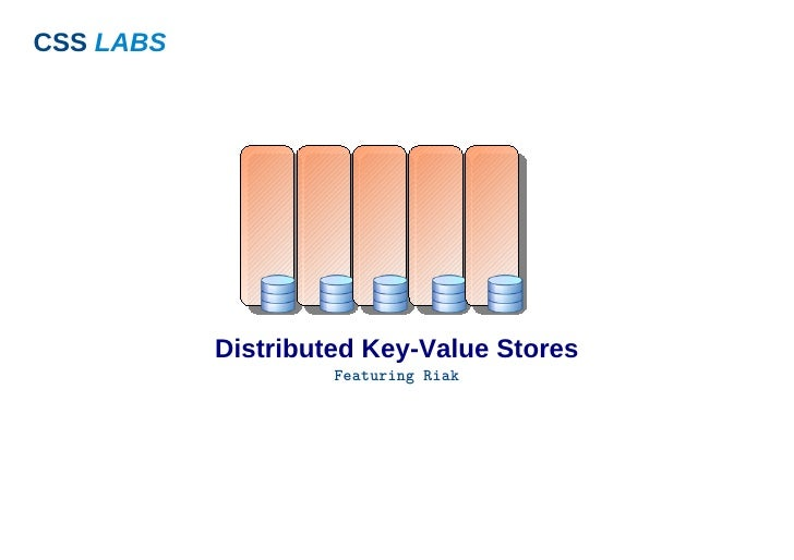 CSS LABS                Distributed Key-Value Stores                     Featuring Riak