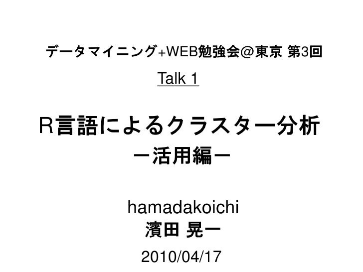 データマイニング+WEB勉強会@東京 第3回          Talk 1   R言語によるクラスター分析       -活用編-        hamadakoichi         濱田 晃一        2010/04/17