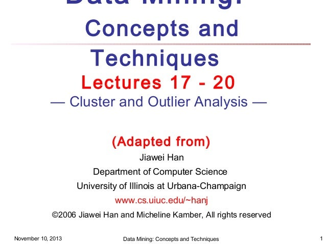 Data Mining: Concepts and Techniques  Lectures 17 - 20  — Cluster and Outlier Analysis — (Adapted from) Jiawei Han Departm...