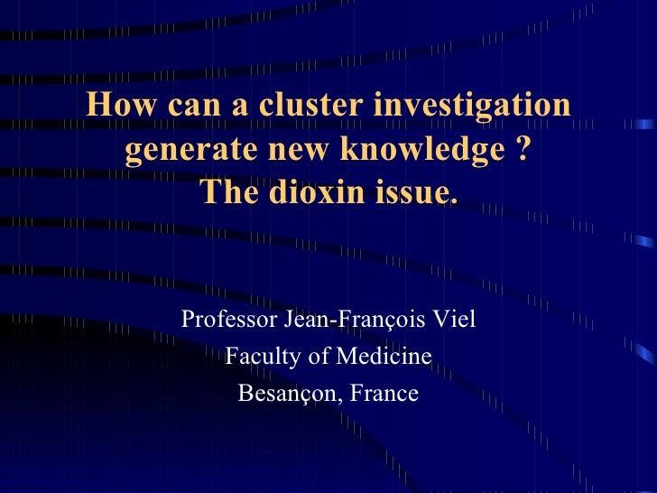 How can a cluster investigation generate new knowledge ? The dioxin issue . <ul><li>Professor Jean-François Viel </li></ul...