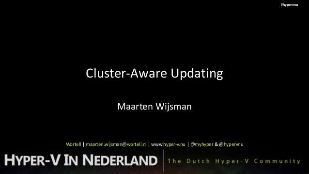 #hypervnu        Cluster-Aware Updating                     Maarten WijsmanWortell   maarten.wijsman@wortell.nl   www.hype...