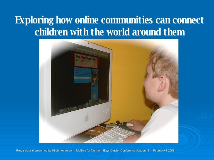 Exploring how online communities can connect children with the world around them Prepared and presented by Kirstin Anderso...