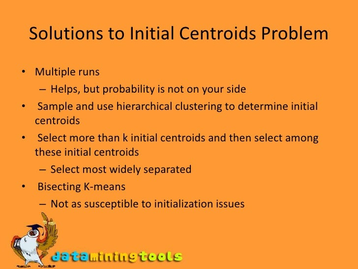 Solutions to Initial Centroids Problem<br />Multiple runs <br />Helps, but probability is not on your side <br />Sample a...