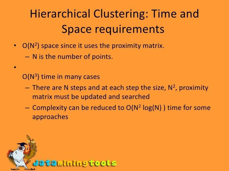 Hierarchical Clustering: Time and Space requirements<br />O(N2) space since it uses the proximity matrix. <br />N is the ...