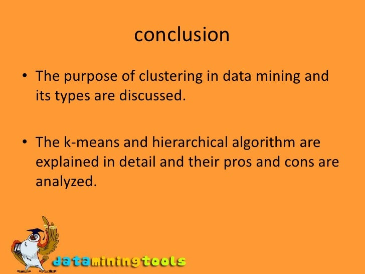 conclusion<br />The purpose of clustering in data mining and its types are discussed.<br />The k-means and hierarchical al...