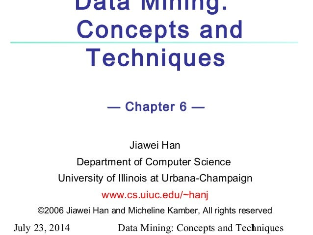 July 23, 2014 Data Mining: Concepts and Techniques1 Data Mining: Concepts and Techniques — Chapter 6 — Jiawei Han Departme...