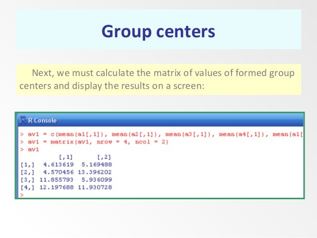 Group centers Next, we must calculate the matrix of values of formed group centers and display the results on a screen: