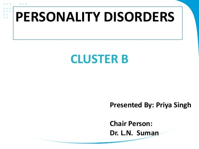 CLUSTER B PERSONALITY DISORDERS Presented By: Priya Singh Chair Person: Dr. L.N. Suman