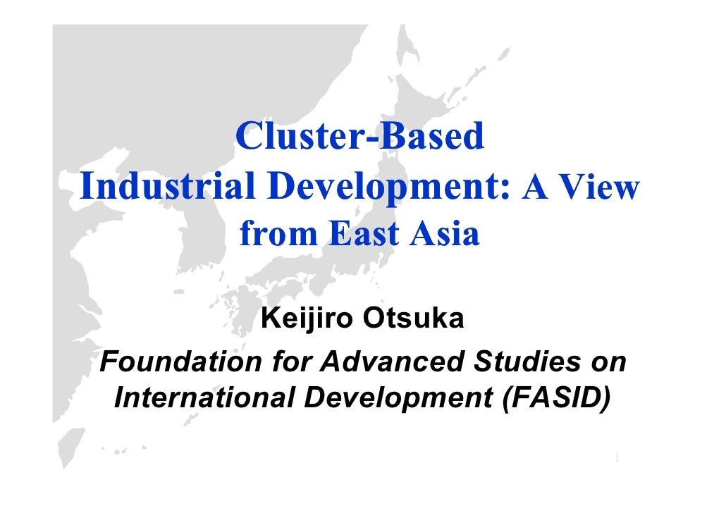 Cluster-          Cluster-Based Industrial Development: A View           from East Asia               Keijiro Otsuka  Foun...