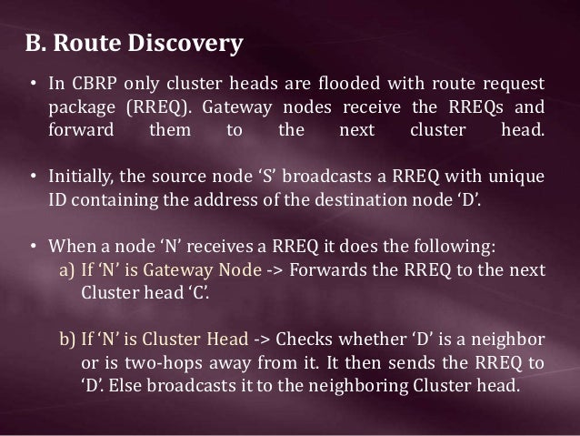 B. Route Discovery • In CBRP only cluster heads are flooded with route request package (RREQ). Gateway nodes receive the RR...
