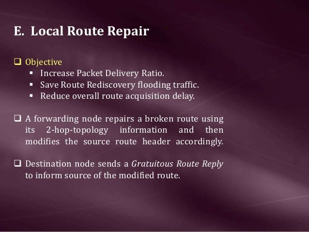 E. Local Route Repair  Objective  Increase Packet Delivery Ratio.  Save Route Rediscovery flooding traffic.  Reduce ov...