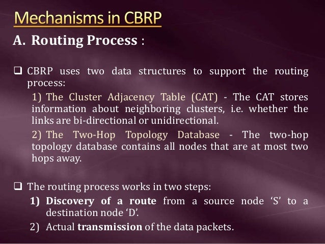 A. Routing Process :  CBRP uses two data structures to support the routing process: 1) The Cluster Adjacency Table (CAT) ...