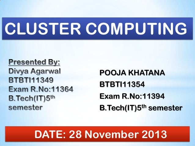 CLUSTER COMPUTING POOJA KHATANA  BTBTI11354 Exam R.No:11394 B.Tech(IT)5th semester  DATE: 28 November 2013